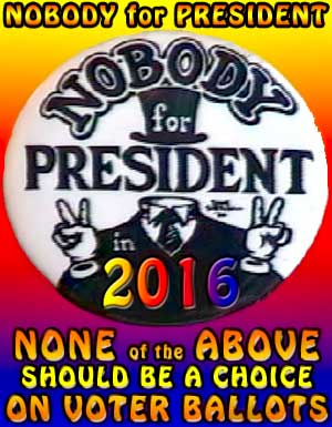 Nobody for President 2016, NONE of the ABOVE should be a choice on Voter Ballots ~ with button originally provided by Dave Sheridan